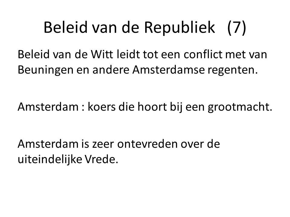 Beleid van de Republiek (7) Beleid van de Witt leidt tot een conflict met van Beuningen en andere Amsterdamse regenten. Amsterdam : koers die hoort bi