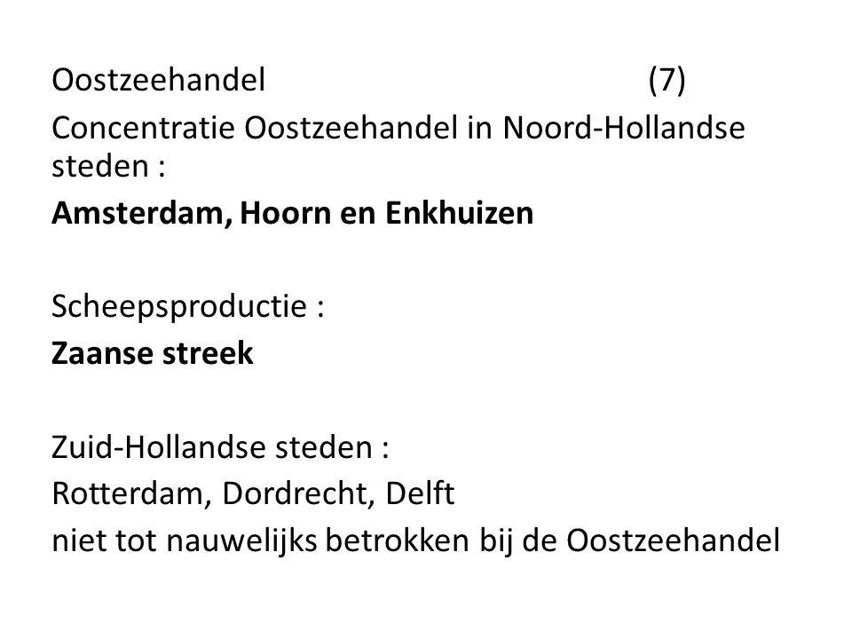 Oostzeehandel (7) Concentratie Oostzeehandel in Noord-Hollandse steden : Amsterdam, Hoorn en Enkhuizen Scheepsproductie : Zaanse streek Zuid-Hollandse
