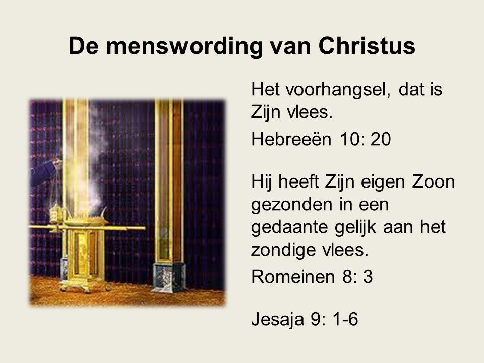De menswording van Christus Het voorhangsel, dat is Zijn vlees. Hebreeën 10: 20 Hij heeft Zijn eigen Zoon gezonden in een gedaante gelijk aan het zond