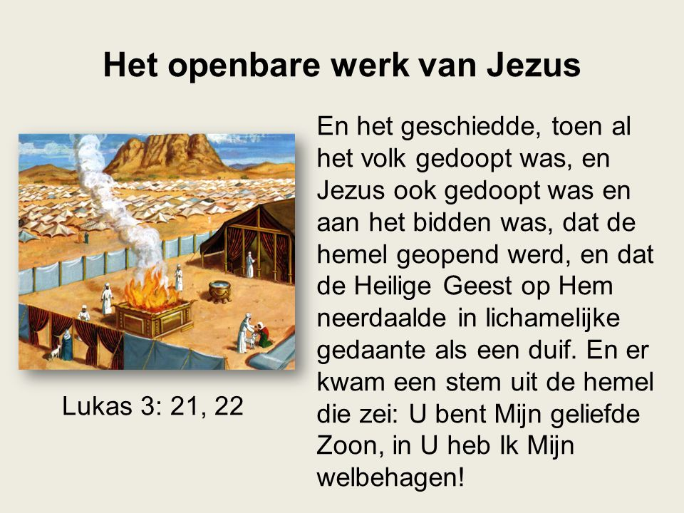Het openbare werk van Jezus En het geschiedde, toen al het volk gedoopt was, en Jezus ook gedoopt was en aan het bidden was, dat de hemel geopend werd