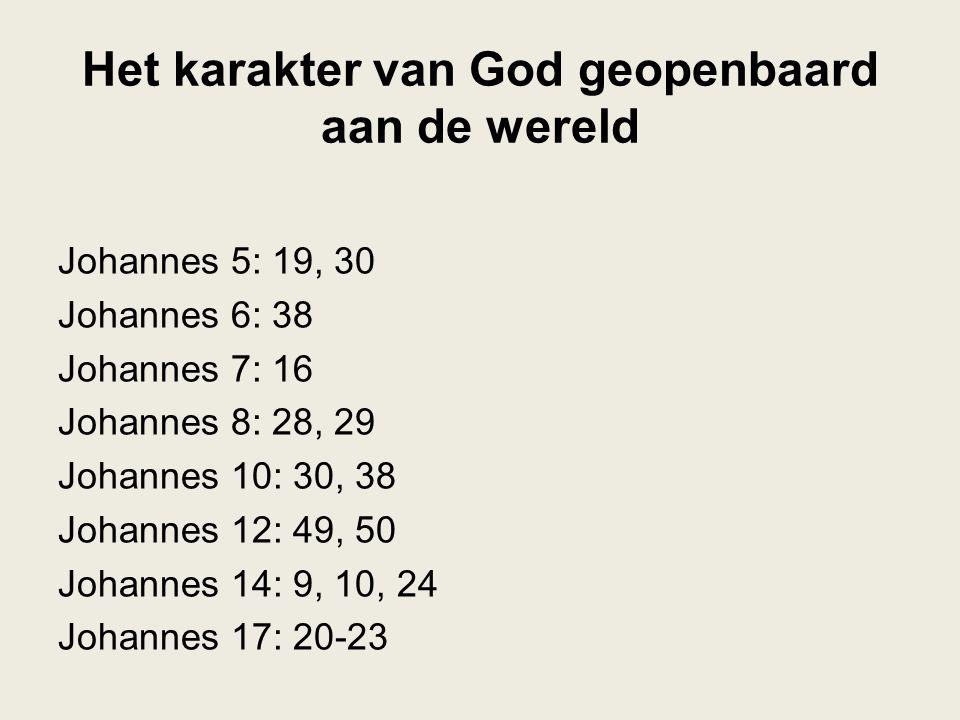 Het karakter van God geopenbaard aan de wereld Johannes 5: 19, 30 Johannes 6: 38 Johannes 7: 16 Johannes 8: 28, 29 Johannes 10: 30, 38 Johannes 12: 49
