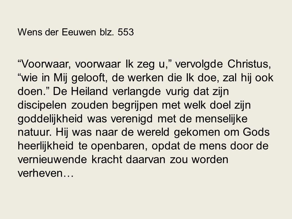"""Wens der Eeuwen blz. 553 """"Voorwaar, voorwaar Ik zeg u,"""" vervolgde Christus, """"wie in Mij gelooft, de werken die Ik doe, zal hij ook doen."""" De Heiland v"""