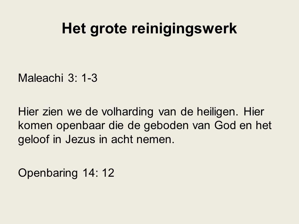 Het grote reinigingswerk Maleachi 3: 1-3 Hier zien we de volharding van de heiligen. Hier komen openbaar die de geboden van God en het geloof in Jezus