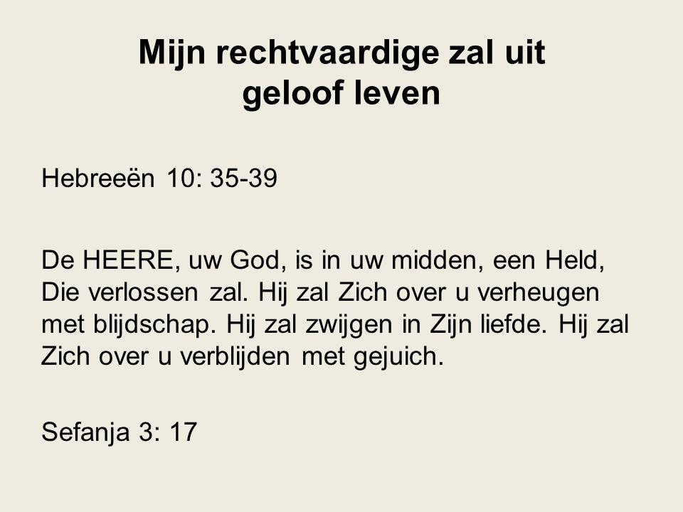 Mijn rechtvaardige zal uit geloof leven Hebreeën 10: 35-39 De HEERE, uw God, is in uw midden, een Held, Die verlossen zal. Hij zal Zich over u verheug