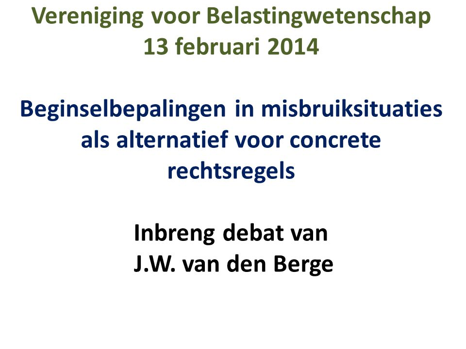Vereniging voor Belastingwetenschap 13 februari 2014 Beginselbepalingen in misbruiksituaties als alternatief voor concrete rechtsregels Inbreng debat