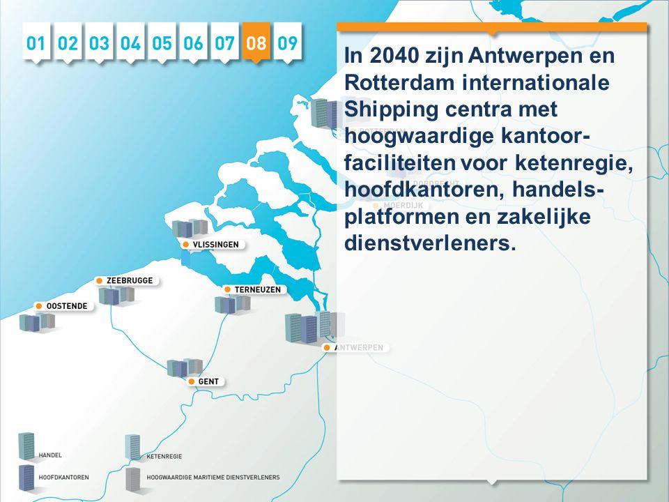 In 2040 zijn Antwerpen en Rotterdam internationale Shipping centra met hoogwaardige kantoor- faciliteiten voor ketenregie, hoofdkantoren, handels- platformen en zakelijke dienstverleners.