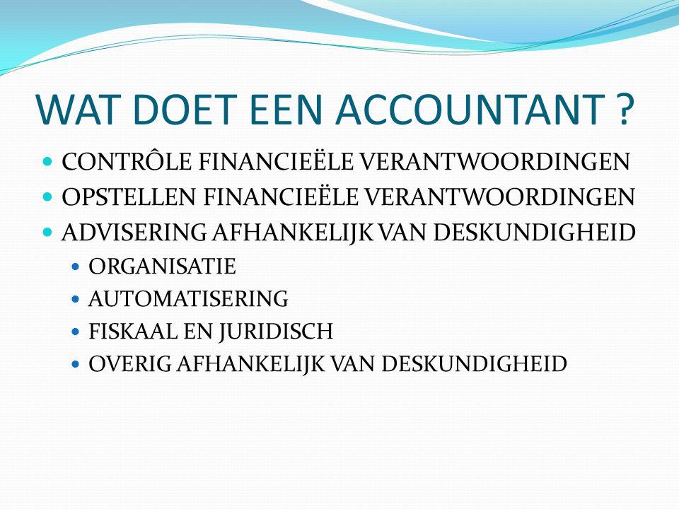 WAT DOET EEN ACCOUNTANT ?  CONTRÔLE FINANCIEËLE VERANTWOORDINGEN  OPSTELLEN FINANCIEËLE VERANTWOORDINGEN  ADVISERING AFHANKELIJK VAN DESKUNDIGHEID