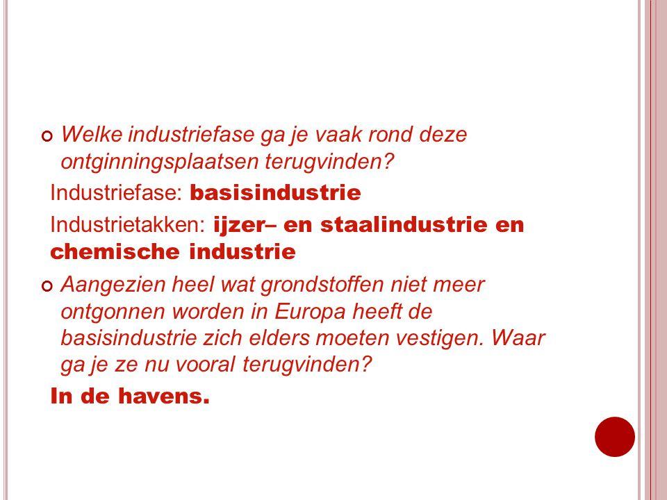 Welke industriefase ga je vaak rond deze ontginningsplaatsen terugvinden? Industriefase: basisindustrie Industrietakken: ijzer– en staalindustrie en c