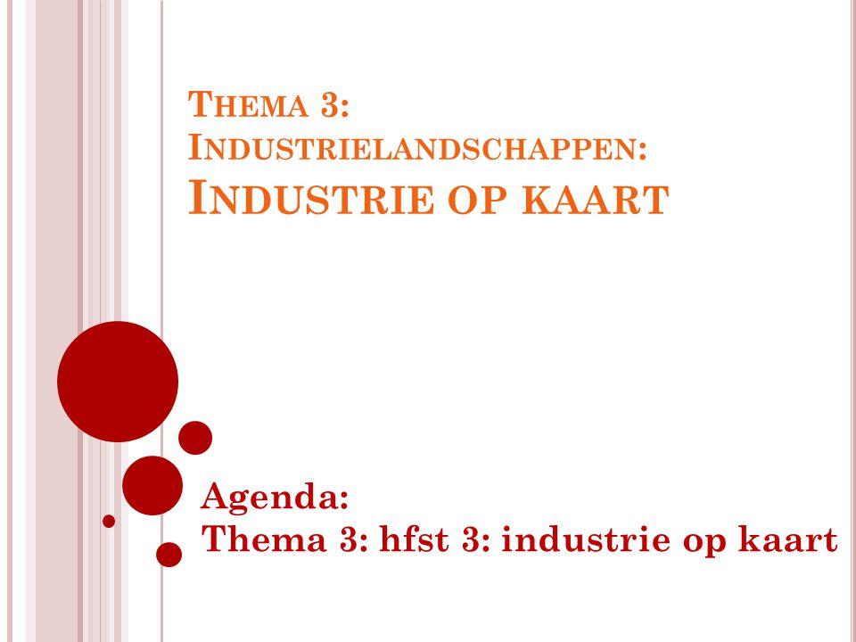 T HEMA 3: I NDUSTRIELANDSCHAPPEN : I NDUSTRIE OP KAART Agenda: Thema 3: hfst 3: industrie op kaart