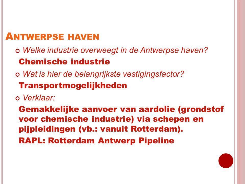 A NTWERPSE HAVEN Welke industrie overweegt in de Antwerpse haven? Chemische industrie Wat is hier de belangrijkste vestigingsfactor? Transportmogelijk