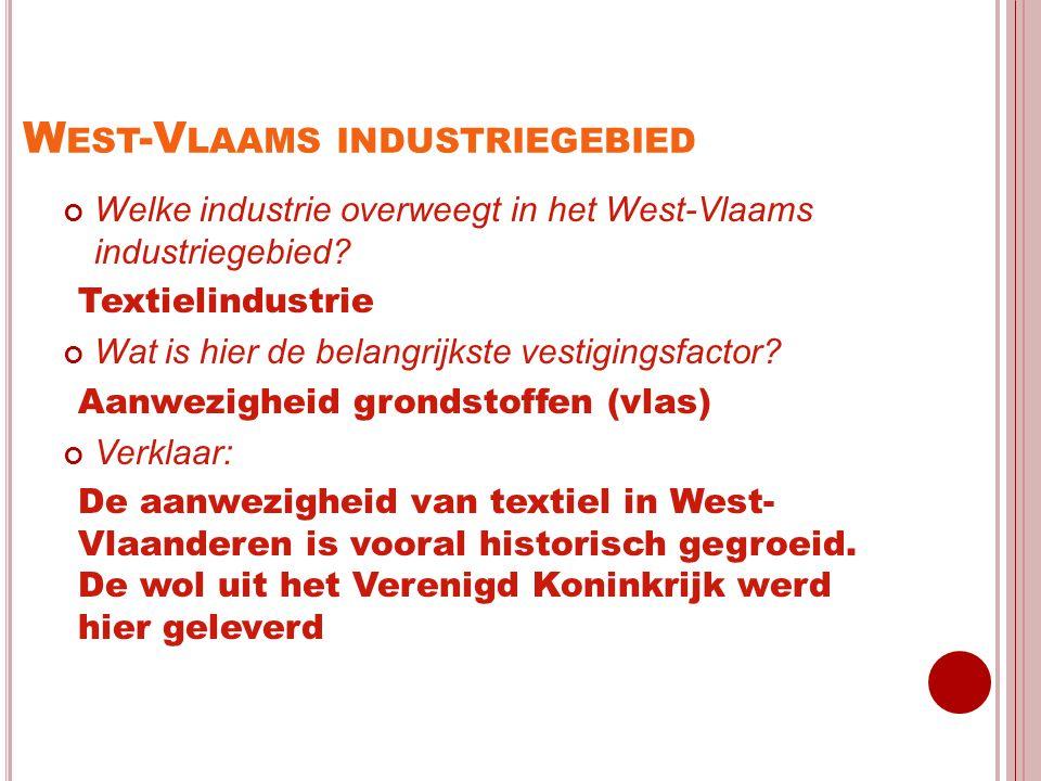 W EST -V LAAMS INDUSTRIEGEBIED Welke industrie overweegt in het West-Vlaams industriegebied? Textielindustrie Wat is hier de belangrijkste vestigingsf