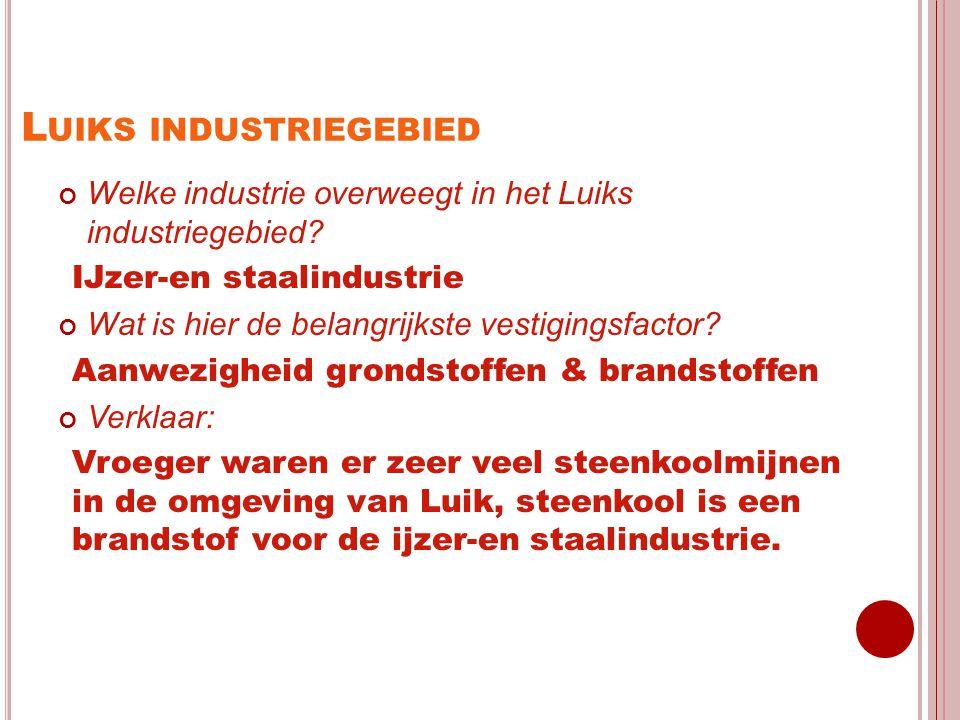 L UIKS INDUSTRIEGEBIED Welke industrie overweegt in het Luiks industriegebied? IJzer-en staalindustrie Wat is hier de belangrijkste vestigingsfactor?