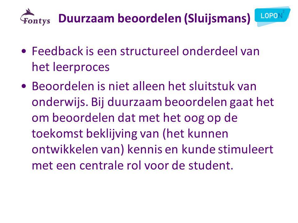 Duurzaam beoordelen (Sluijsmans) •Feedback is een structureel onderdeel van het leerproces •Beoordelen is niet alleen het sluitstuk van onderwijs. Bij