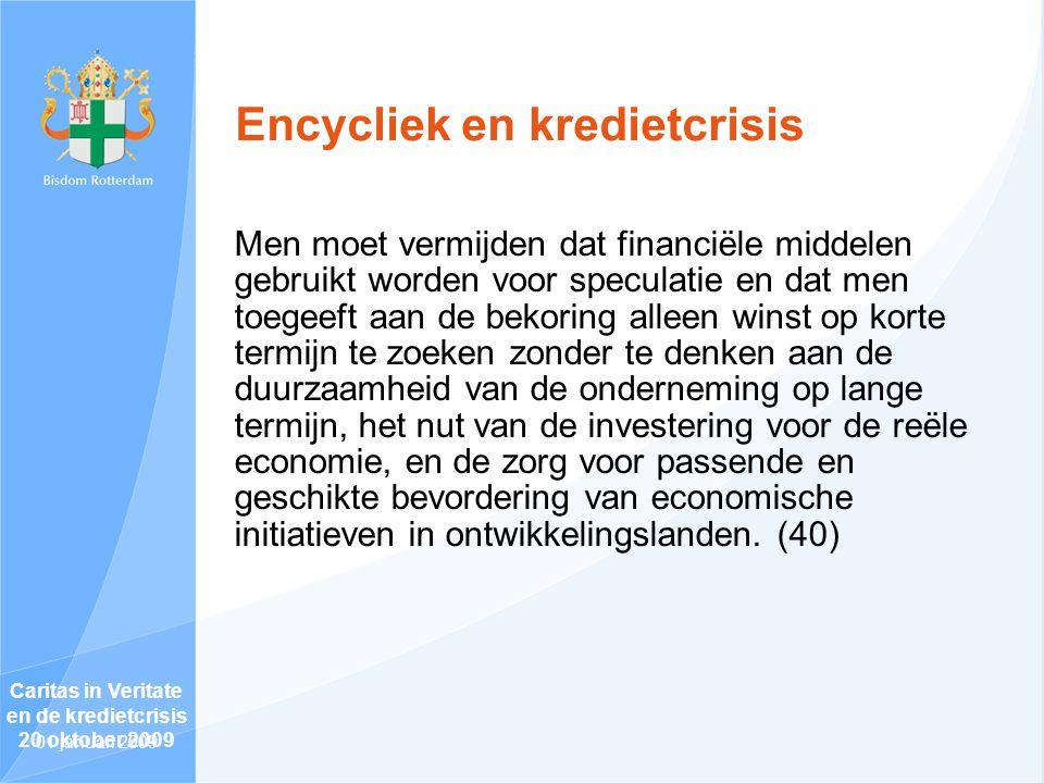 Encycliek en kredietcrisis Men moet vermijden dat financiële middelen gebruikt worden voor speculatie en dat men toegeeft aan de bekoring alleen winst op korte termijn te zoeken zonder te denken aan de duurzaamheid van de onderneming op lange termijn, het nut van de investering voor de reële economie, en de zorg voor passende en geschikte bevordering van economische initiatieven in ontwikkelingslanden.