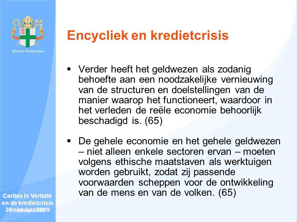 Encycliek en kredietcrisis  Verder heeft het geldwezen als zodanig behoefte aan een noodzakelijke vernieuwing van de structuren en doelstellingen van de manier waarop het functioneert, waardoor in het verleden de reële economie behoorlijk beschadigd is.