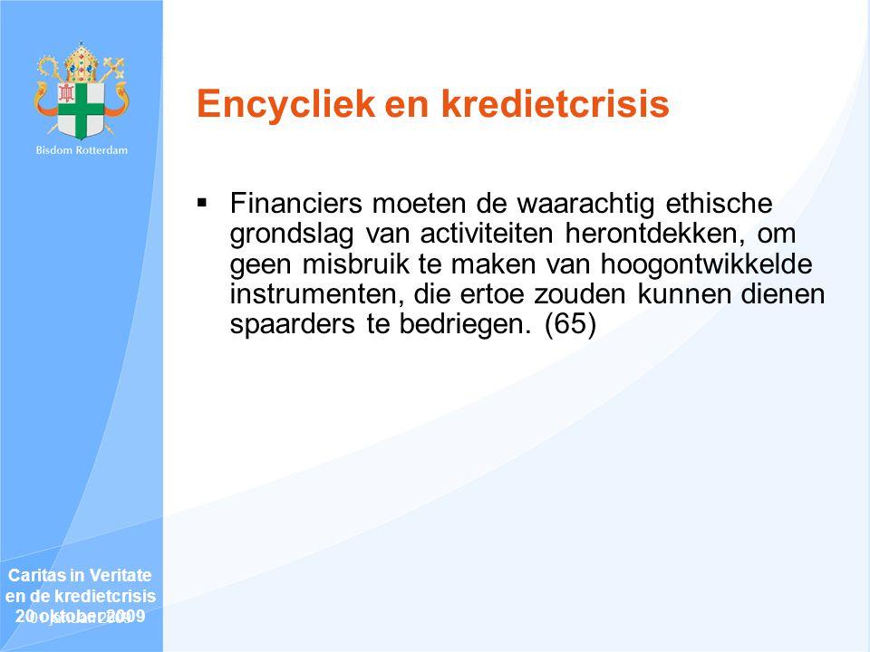 Encycliek en kredietcrisis  Financiers moeten de waarachtig ethische grondslag van activiteiten herontdekken, om geen misbruik te maken van hoogontwikkelde instrumenten, die ertoe zouden kunnen dienen spaarders te bedriegen.