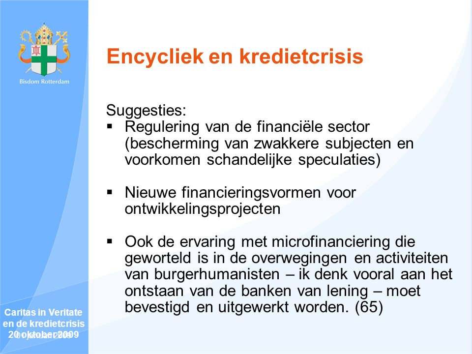 Encycliek en kredietcrisis Suggesties:  Regulering van de financiële sector (bescherming van zwakkere subjecten en voorkomen schandelijke speculaties)  Nieuwe financieringsvormen voor ontwikkelingsprojecten  Ook de ervaring met microfinanciering die geworteld is in de overwegingen en activiteiten van burgerhumanisten – ik denk vooral aan het ontstaan van de banken van lening – moet bevestigd en uitgewerkt worden.