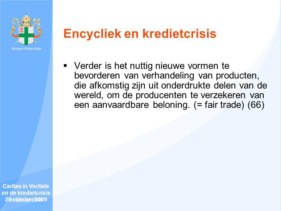 Encycliek en kredietcrisis  Verder is het nuttig nieuwe vormen te bevorderen van verhandeling van producten, die afkomstig zijn uit onderdrukte delen van de wereld, om de producenten te verzekeren van een aanvaardbare beloning.