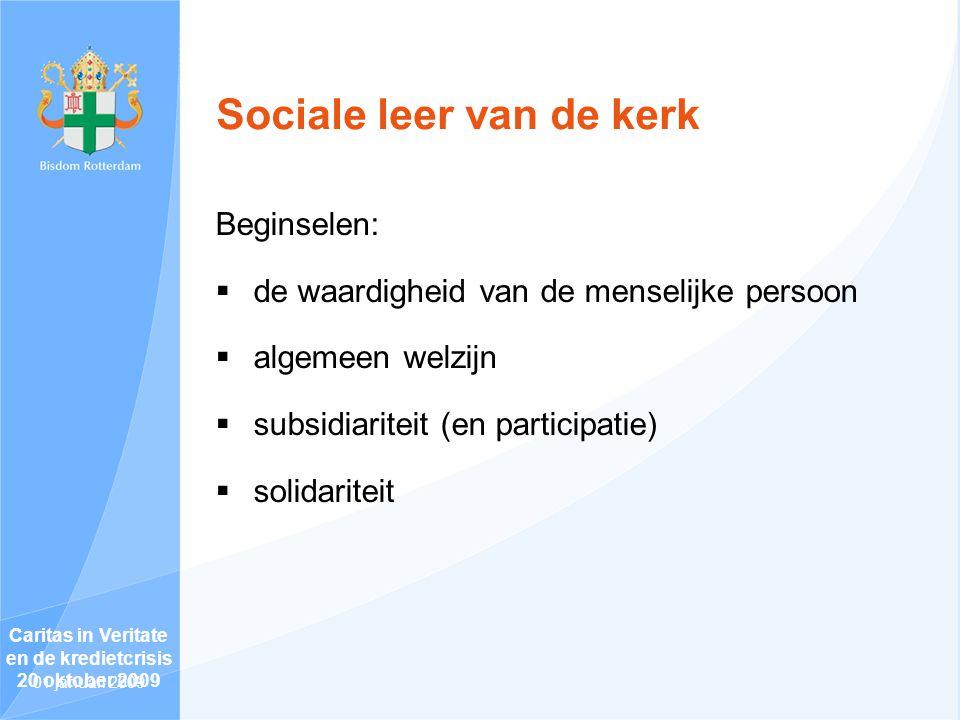 Sociale leer van de kerk Beginselen:  de waardigheid van de menselijke persoon  algemeen welzijn  subsidiariteit (en participatie)  solidariteit Caritas in Veritate en de kredietcrisis 20 oktober 2009 01 januari 2009