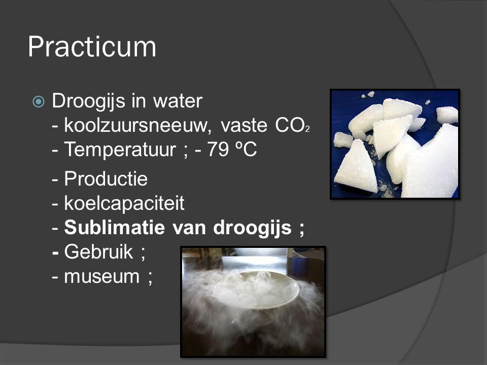 Practicum  Droogijs in water - koolzuursneeuw, vaste CO 2 - Temperatuur ; - 79 ºC - Productie - koelcapaciteit - Sublimatie van droogijs ; - Gebruik