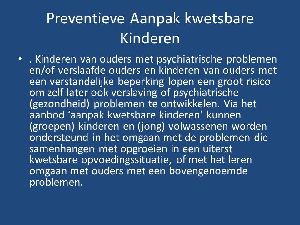Preventieve Aanpak kwetsbare Kinderen •. Kinderen van ouders met psychiatrische problemen en/of verslaafde ouders en kinderen van ouders met een verst