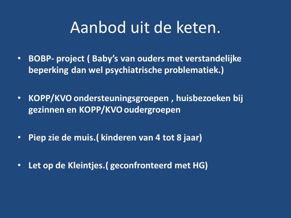 Aanbod uit de keten. • BOBP- project ( Baby's van ouders met verstandelijke beperking dan wel psychiatrische problematiek.) • KOPP/KVO ondersteuningsg
