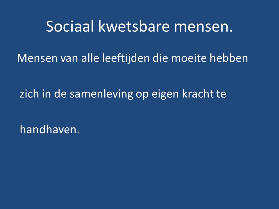 Sociaal kwetsbare mensen. Mensen van alle leeftijden die moeite hebben zich in de samenleving op eigen kracht te handhaven.