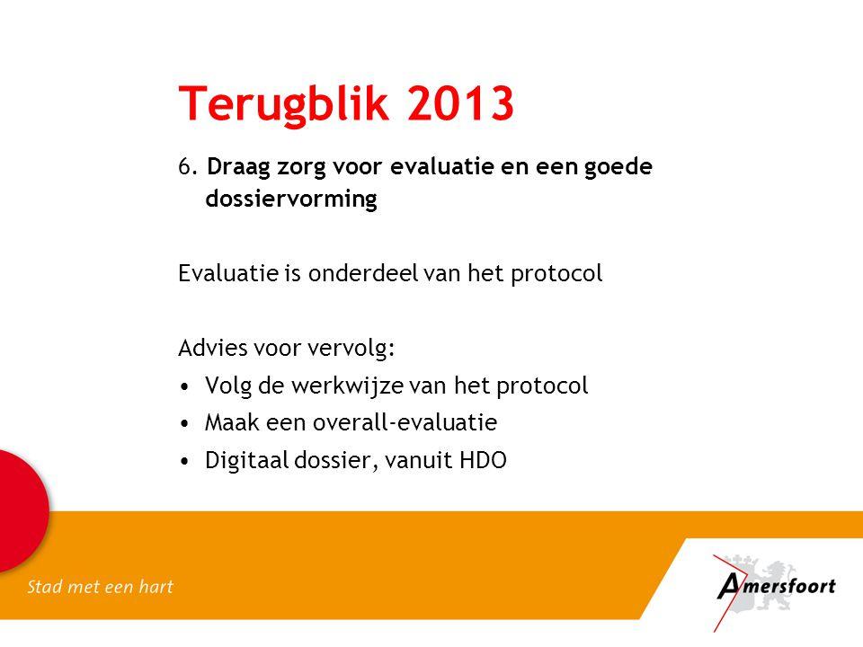 Terugblik 2013 6. Draag zorg voor evaluatie en een goede dossiervorming Evaluatie is onderdeel van het protocol Advies voor vervolg: •Volg de werkwijz