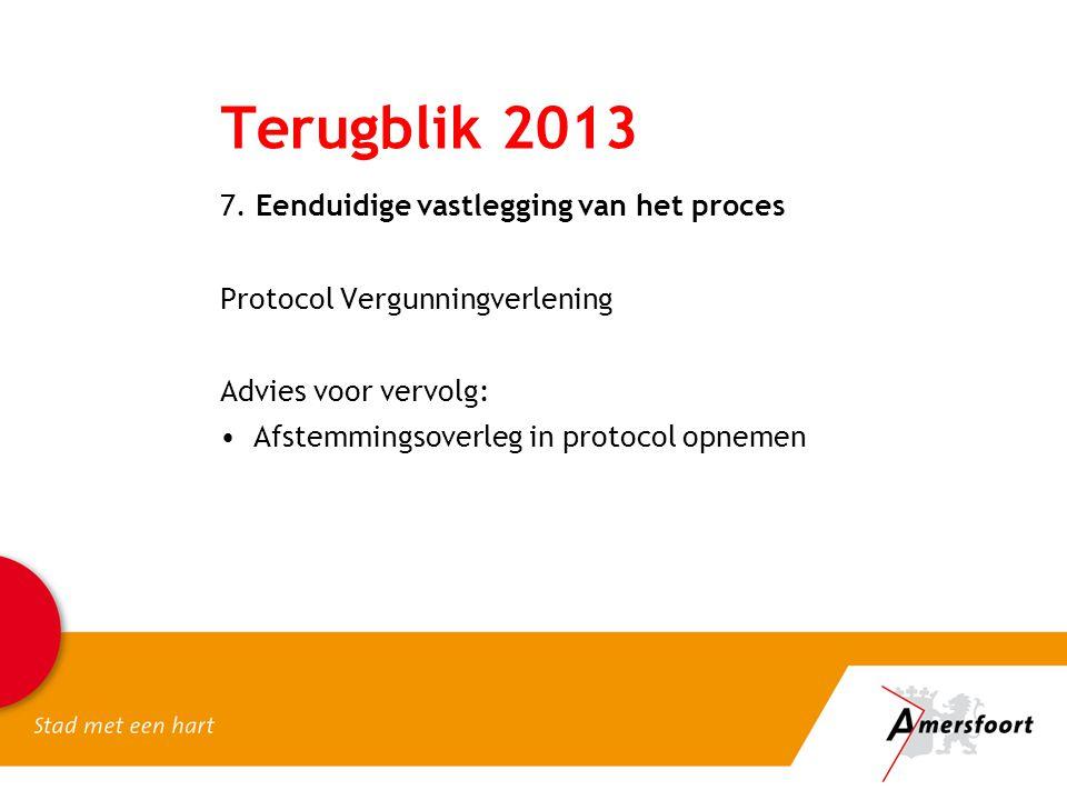 Terugblik 2013 7. Eenduidige vastlegging van het proces Protocol Vergunningverlening Advies voor vervolg: •Afstemmingsoverleg in protocol opnemen