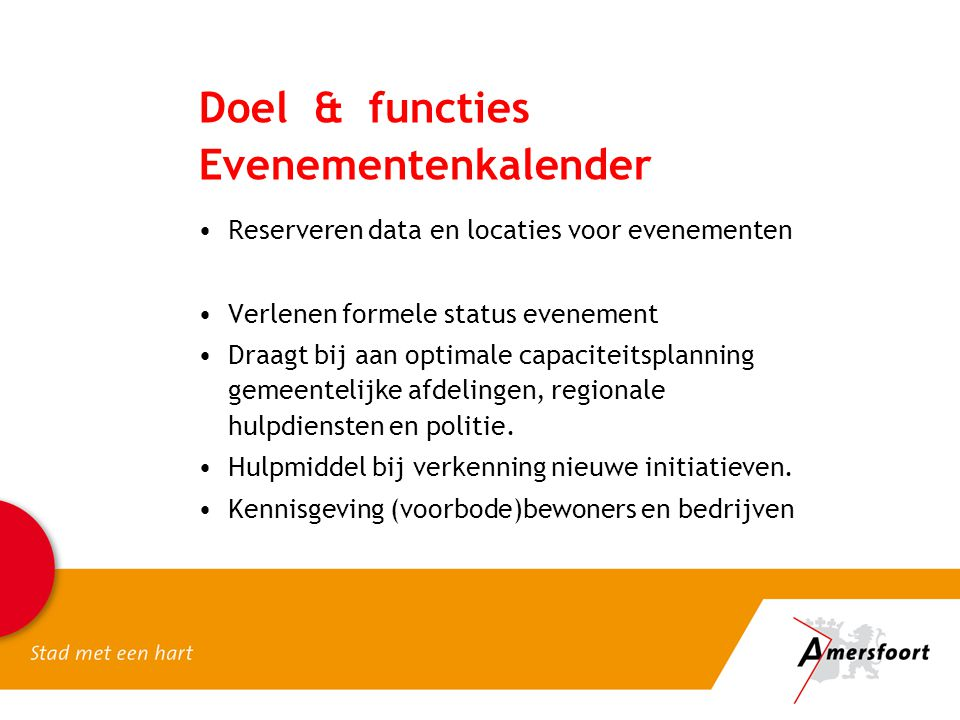 •Reserveren data en locaties voor evenementen •Verlenen formele status evenement •Draagt bij aan optimale capaciteitsplanning gemeentelijke afdelingen