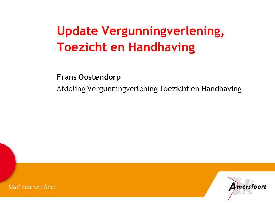 Update Vergunningverlening, Toezicht en Handhaving Frans Oostendorp Afdeling Vergunningverlening Toezicht en Handhaving