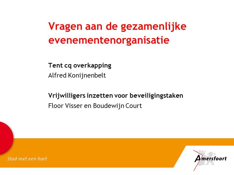 Vragen aan de gezamenlijke evenementenorganisatie Tent cq overkapping Alfred Konijnenbelt Vrijwilligers inzetten voor beveiligingstaken Floor Visser e