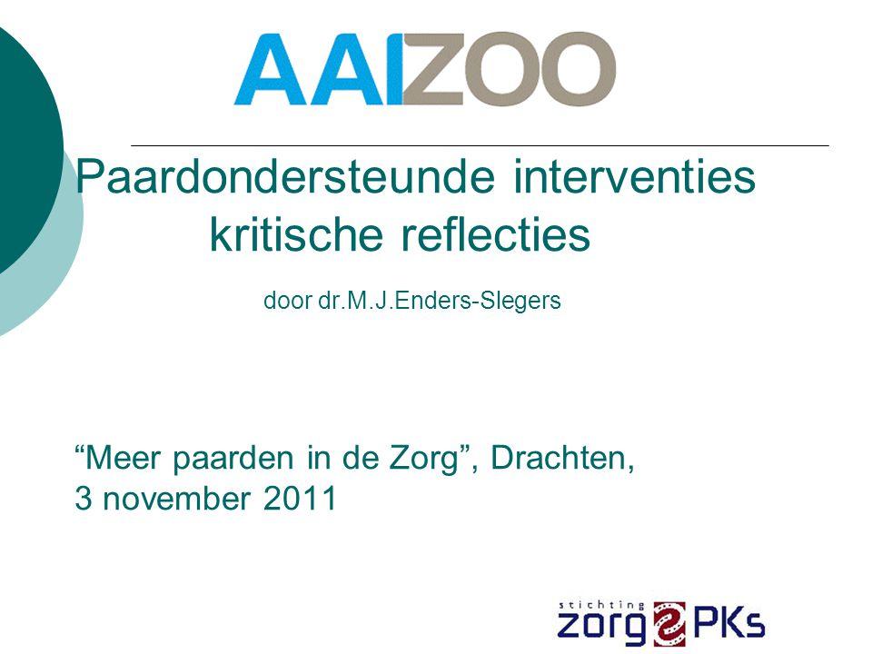 Paardondersteunde interventies kritische reflecties door dr.M.J.Enders-Slegers Meer paarden in de Zorg , Drachten, 3 november 2011