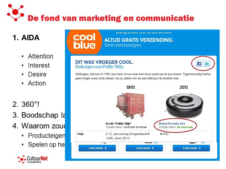 De fond van marketing en communicatie 1.AIDA •Attention •Interest •Desire •Action 2.360°! 3.Boodschap laten werken op kennis, gevoel en actie 4.Waarom