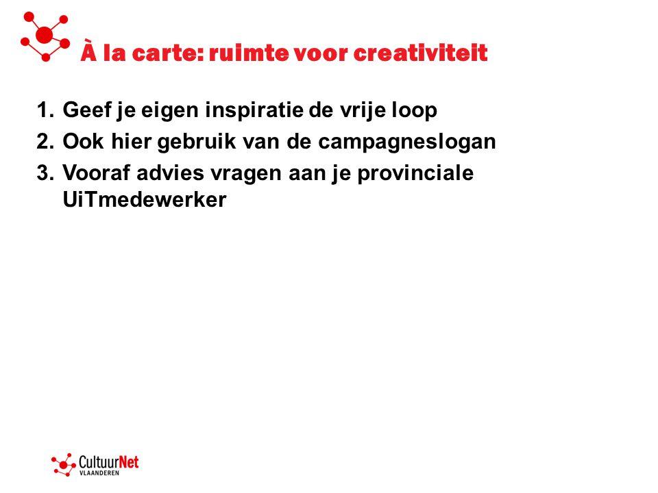 À la carte: ruimte voor creativiteit 1.Geef je eigen inspiratie de vrije loop 2.Ook hier gebruik van de campagneslogan 3.Vooraf advies vragen aan je p