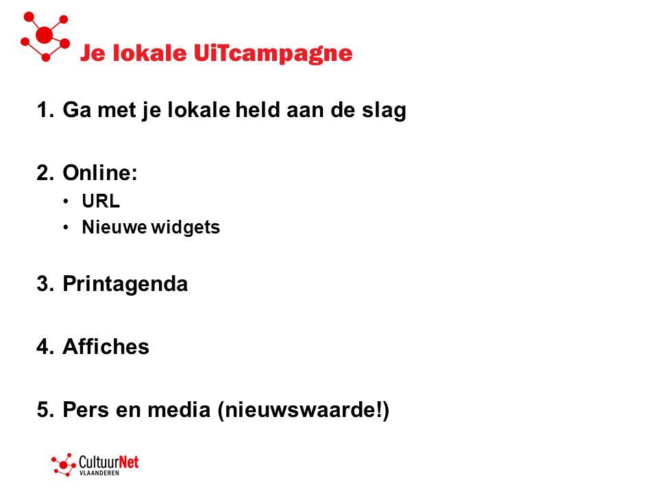 Je lokale UiTcampagne 1.Ga met je lokale held aan de slag 2.Online: •URL •Nieuwe widgets 3.Printagenda 4.Affiches 5.Pers en media (nieuwswaarde!)