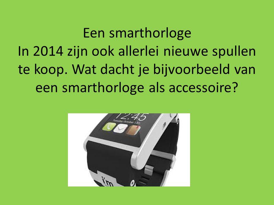 Een smarthorloge In 2014 zijn ook allerlei nieuwe spullen te koop. Wat dacht je bijvoorbeeld van een smarthorloge als accessoire?