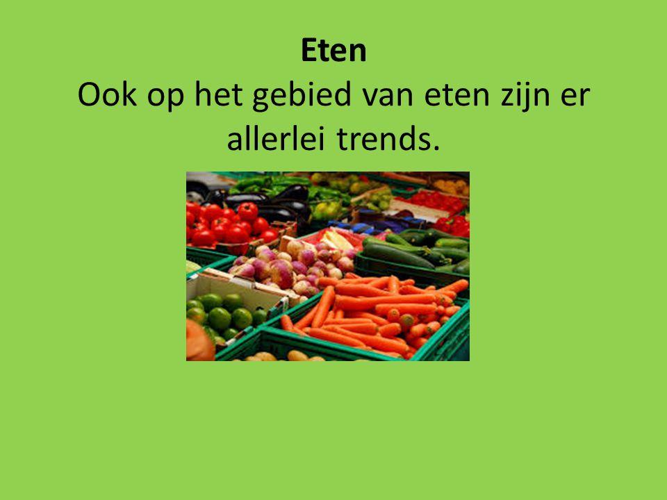 Eten Ook op het gebied van eten zijn er allerlei trends.