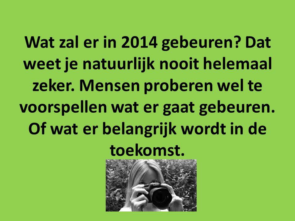 Wat zal er in 2014 gebeuren? Dat weet je natuurlijk nooit helemaal zeker. Mensen proberen wel te voorspellen wat er gaat gebeuren. Of wat er belangrij