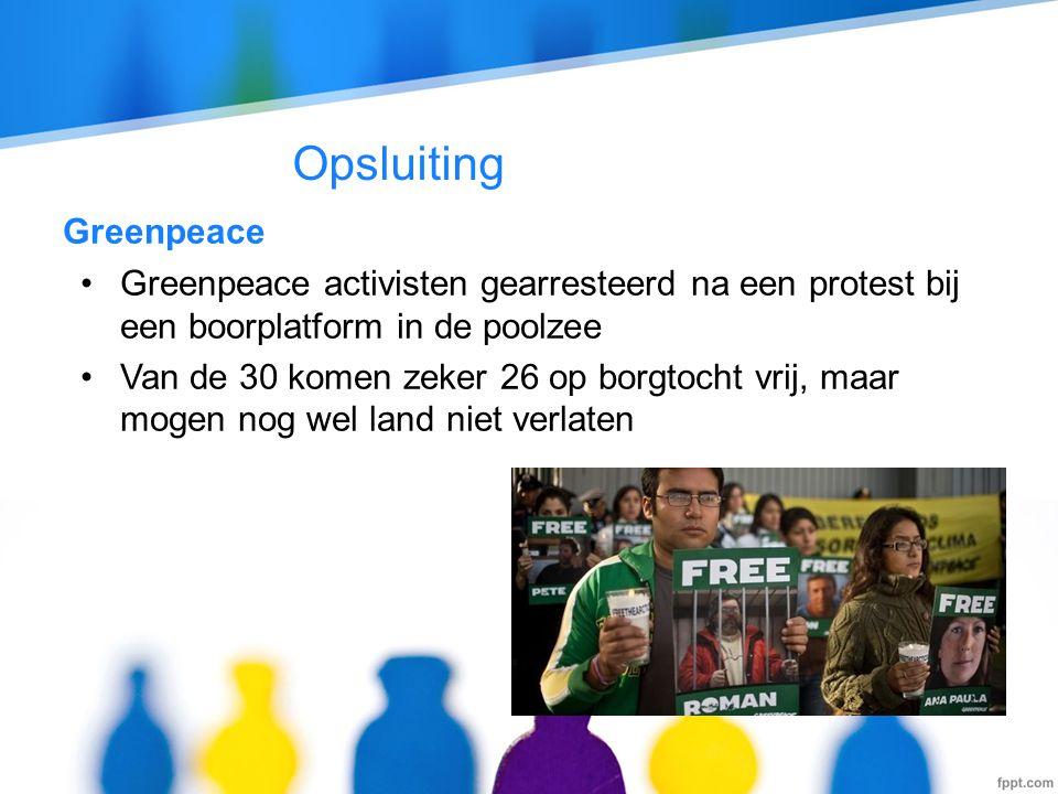 Opsluiting Greenpeace •Greenpeace activisten gearresteerd na een protest bij een boorplatform in de poolzee •Van de 30 komen zeker 26 op borgtocht vrij, maar mogen nog wel land niet verlaten