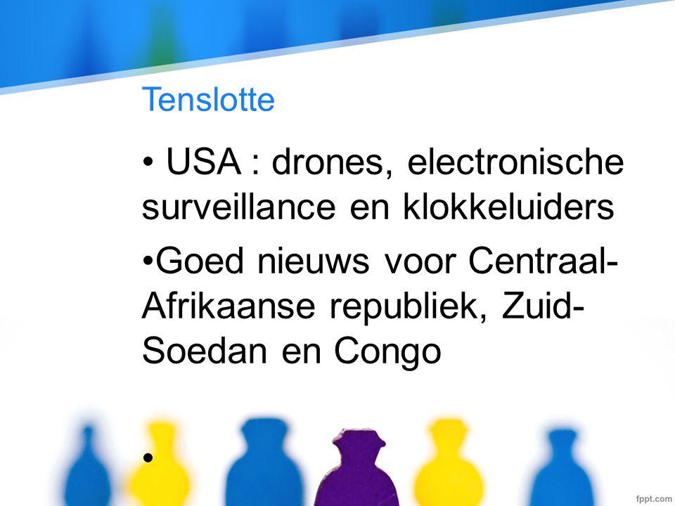 Tenslotte • USA : drones, electronische surveillance en klokkeluiders •Goed nieuws voor Centraal- Afrikaanse republiek, Zuid- Soedan en Congo •