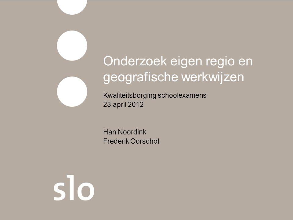 Onderzoek eigen regio en geografische werkwijzen Kwaliteitsborging schoolexamens 23 april 2012 Han Noordink Frederik Oorschot