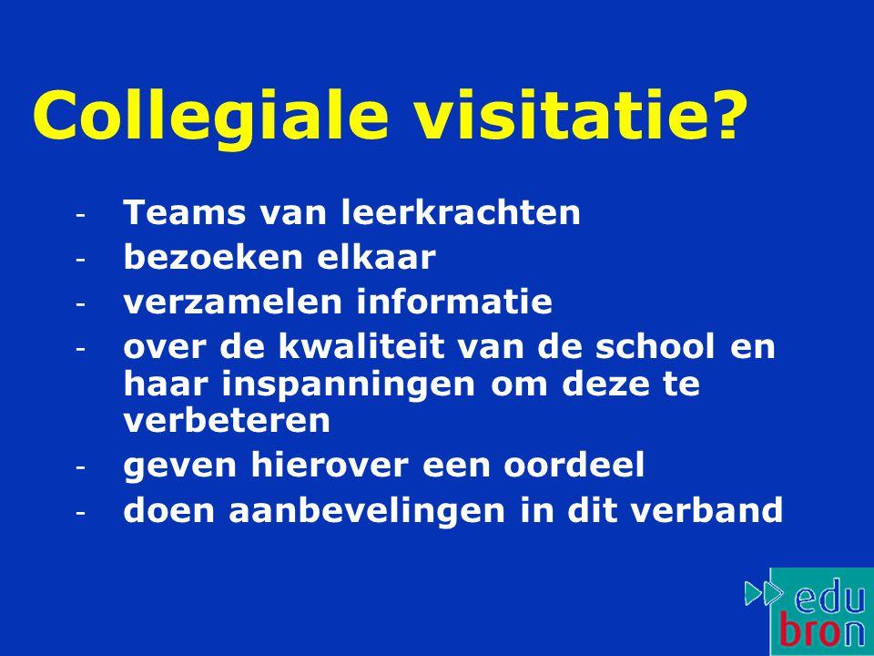 Collegiale visitatie? - Teams van leerkrachten - bezoeken elkaar - verzamelen informatie - over de kwaliteit van de school en haar inspanningen om dez
