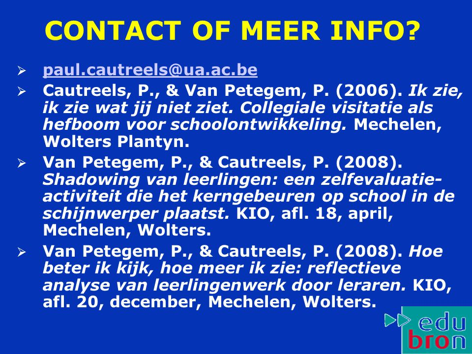 CONTACT OF MEER INFO?  paul.cautreels@ua.ac.be paul.cautreels@ua.ac.be  Cautreels, P., & Van Petegem, P. (2006). Ik zie, ik zie wat jij niet ziet. C