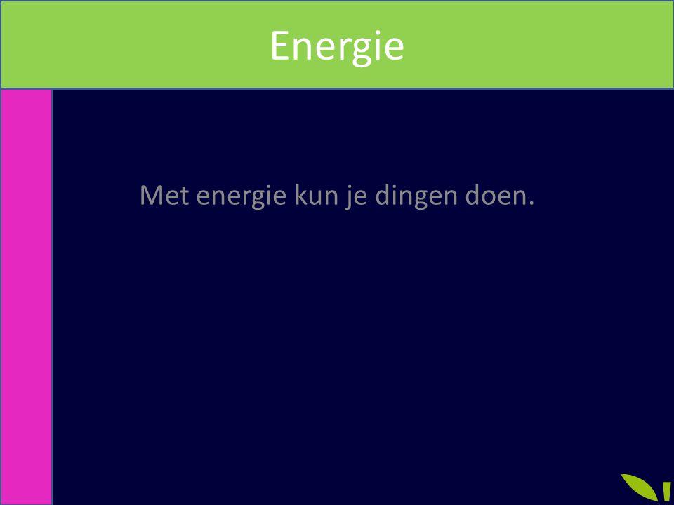 Met energie kun je dingen doen. Energie