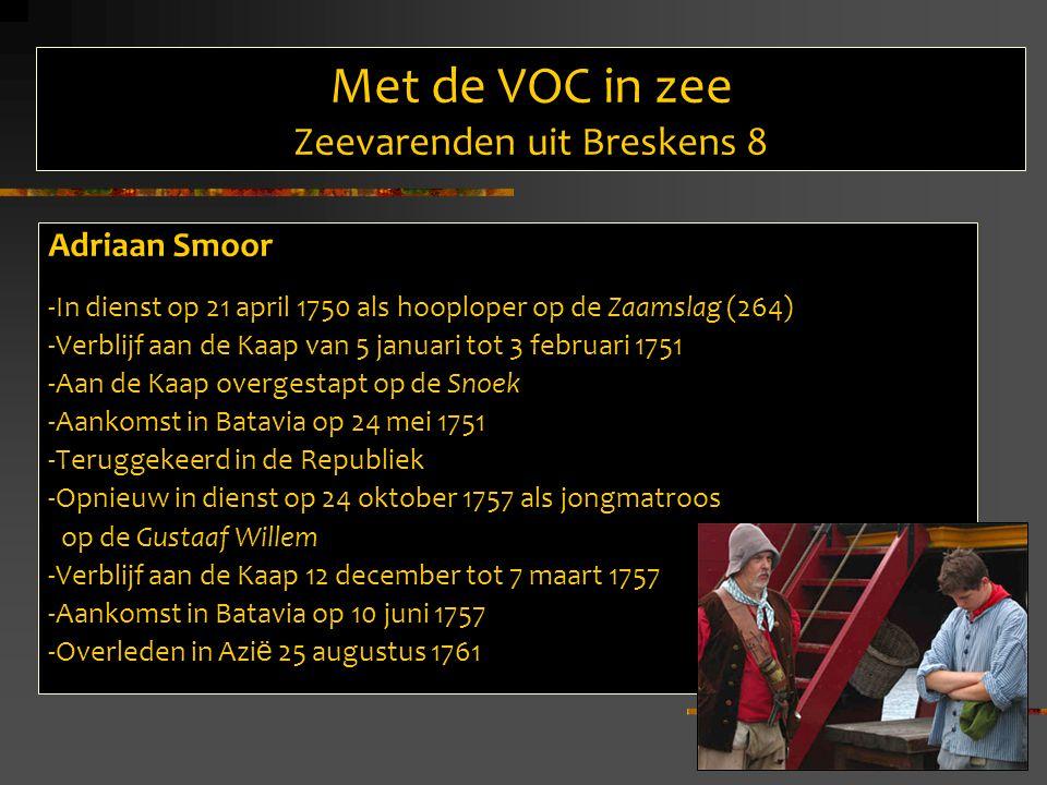 Met de VOC in zee Zeevarenden uit Breskens 8 Adriaan Smoor -In dienst op 21 april 1750 als hooploper op de Zaamslag (264) -Verblijf aan de Kaap van 5 januari tot 3 februari 1751 -Aan de Kaap overgestapt op de Snoek -Aankomst in Batavia op 24 mei 1751 -Teruggekeerd in de Republiek -Opnieuw in dienst op 24 oktober 1757 als jongmatroos op de Gustaaf Willem -Verblijf aan de Kaap 12 december tot 7 maart 1757 -Aankomst in Batavia op 10 juni 1757 -Overleden in Azi ë 25 augustus 1761