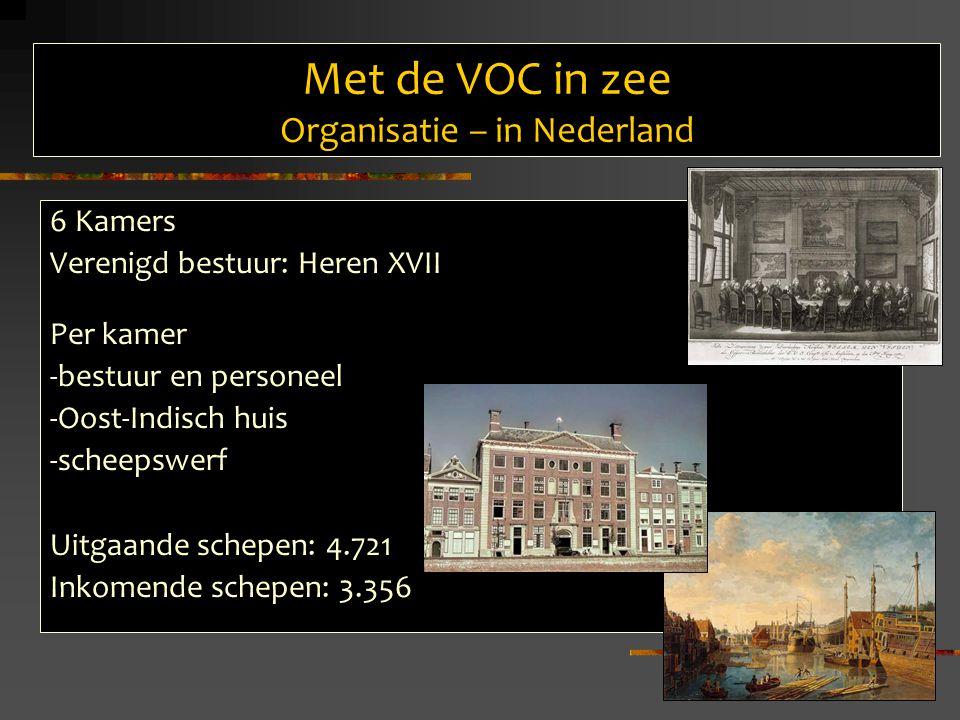 Met de VOC in zee Organisatie – in Nederland 6 Kamers Verenigd bestuur: Heren XVII Per kamer -bestuur en personeel -Oost-Indisch huis -scheepswerf Uitgaande schepen: 4.721 Inkomende schepen: 3.356