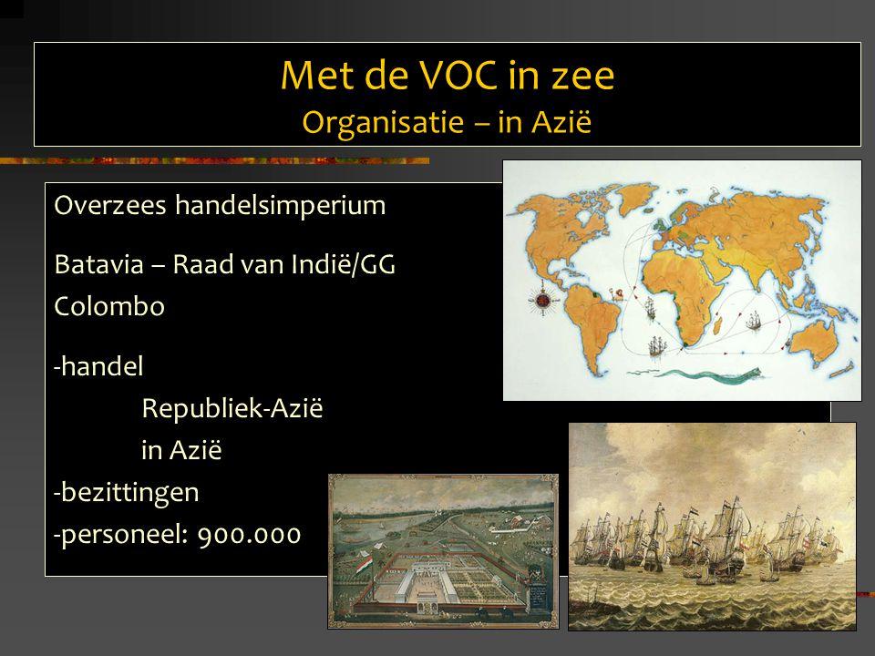 Met de VOC in zee Organisatie – in Azië Overzees handelsimperium Batavia – Raad van Indië/GG Colombo -handel Republiek-Azië in Azië -bezittingen -personeel: 900.000