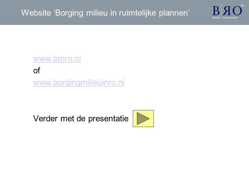 Website 'Borging milieu in ruimtelijke plannen' www.bmro.nl of www.borgingmilieuinro.nl Verder met de presentatie