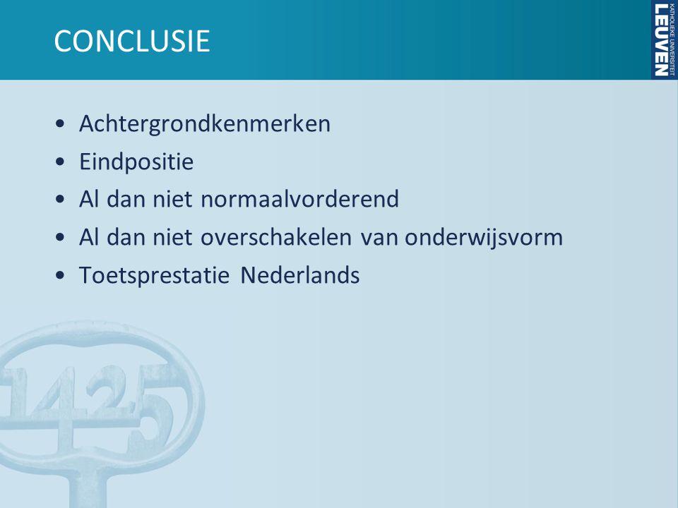 CONCLUSIE •Achtergrondkenmerken •Eindpositie •Al dan niet normaalvorderend •Al dan niet overschakelen van onderwijsvorm •Toetsprestatie Nederlands